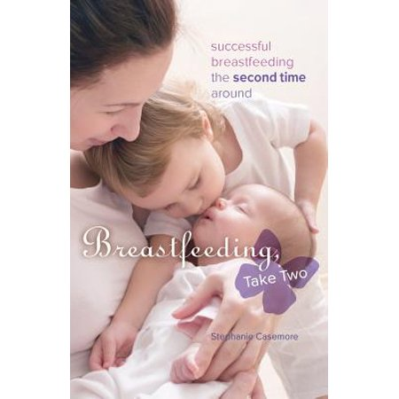 Breastfeeding, Take Two : Successful Breastfeeding the Second Time