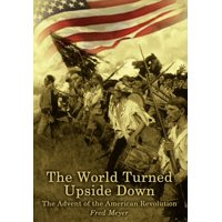 The World Turned Upside Down : The Advent of the American Revolution