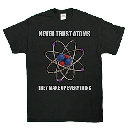 Never Trust Atoms They Make Up Everything Science Geeky Nerd T Shirt
