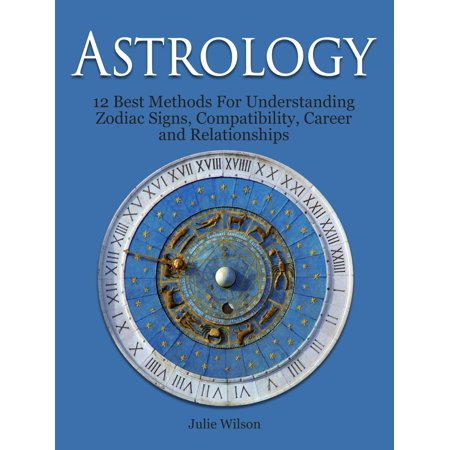 Astrology: 12 Best Methods For Understanding Zodiac Signs, Compatibility, Career and Relationships -