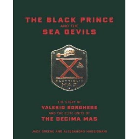The Black Prince and the Sea Devils: The Story of Prince Valerio Borghese and the Elite Units of the Ecima Mas