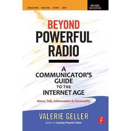 Beyond Powerful Radio: A Communicator's Guide to the Internet Age: News, Talk, Information & Personality for Broadcasting, Podcastin, Internet Radio
