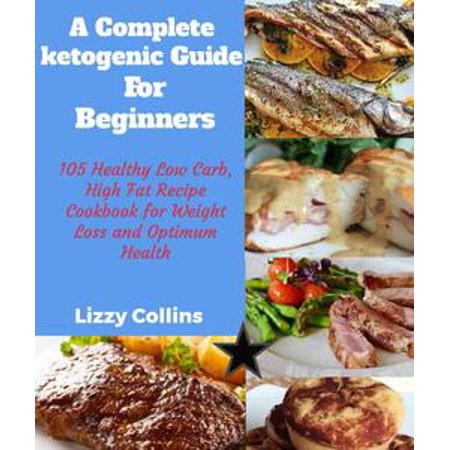 A Complete Ketogenic Diet for Beginners: 105 Healthy Low Carb, High Fat Recipe Cookbook for Weight Loss and Optimum Health -