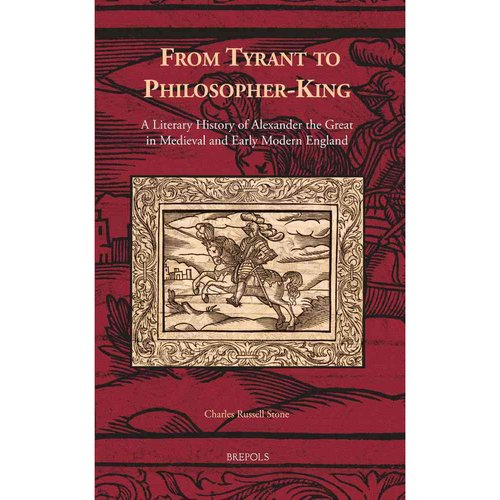From Tyrant to Philosopher-King: A Literary History of Alexander the Great in Medieval and Early Modern England