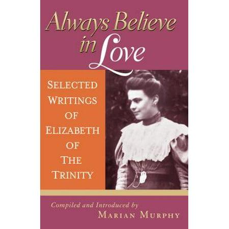 Always Believe in Love : Selected Writings of Elizabeth of the (Love Always Believes The Best)