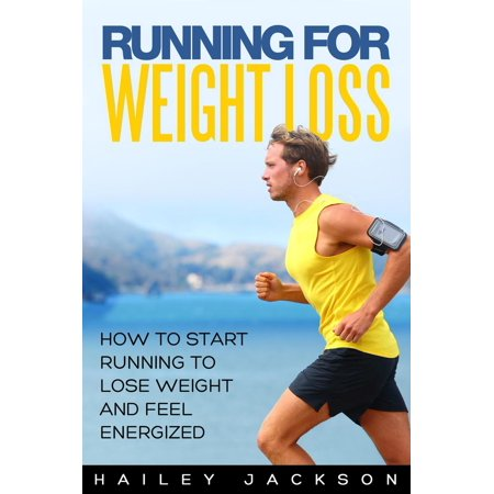 Running for Weight Loss: How to Start Running to Lose Weight and Feel Energized -