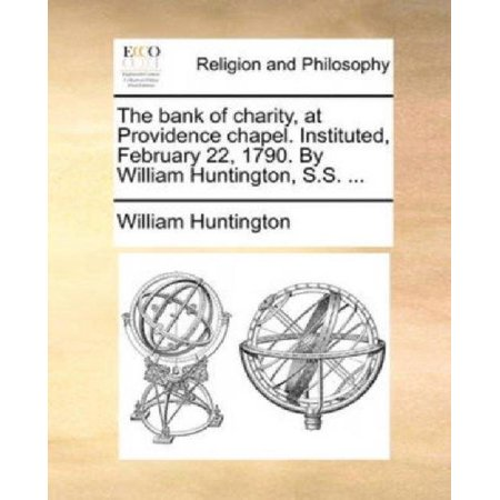The Bank Of Charity  At Providence Chapel  Instituted  February 22  1790  By William Huntington  S S