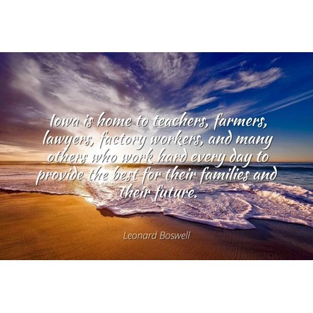 Leonard Boswell - Iowa is home to teachers, farmers, lawyers, factory workers, and many others who work hard every day to provide the best for their famil - Famous Quotes Laminated POSTER PRINT