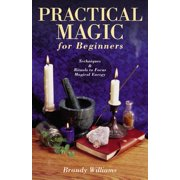 Practical Magic for Beginners : Techniques & Rituals to Focus Magical Energy