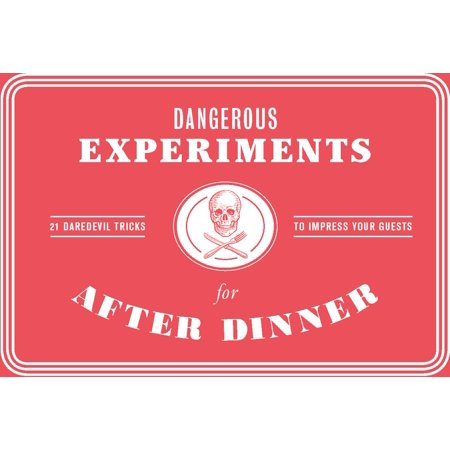 Dangerous Experiments for After Dinner : 21 Daredevil Tricks to Impress Your