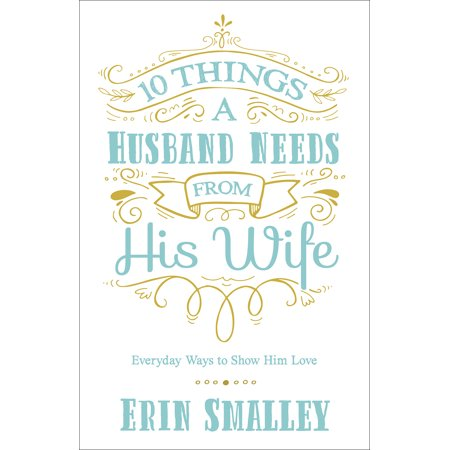10 Things a Husband Needs from His Wife : Everyday Ways to Show Him