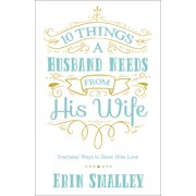10 Things a Husband Needs from His Wife : Everyday Ways to Show Him Love