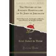 The History of the Knights Hospitallers of St. John of Jerusalem, Vol. 3 : Styled Afterwards, the Knights of Rhodes, and at Present, the Knights of Malta (Classic Reprint)