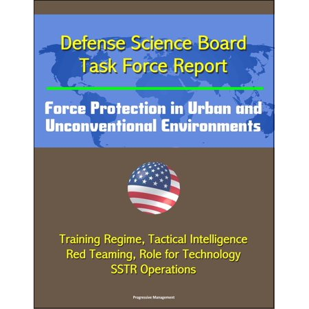 Defense Science Board Task Force Report: Force Protection in Urban and Unconventional Environments: Training Regime, Tactical Intelligence, Red Teaming, Role for Technology, SSTR Operations - (Role Of Science And Technology In International Relations)