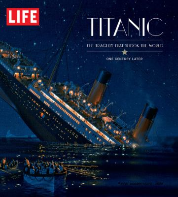 LIFE Titanic The Tragedy that Shook the World One Century Later by Editors of Life