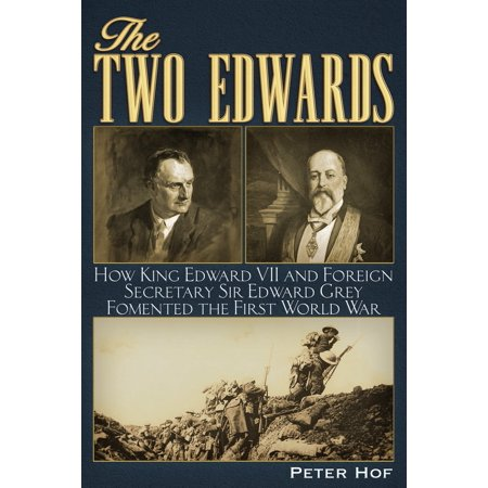 The Two Edwards : How King Edward VII and Foreign Secretary Sir Edward Grey Fomented the First World War
