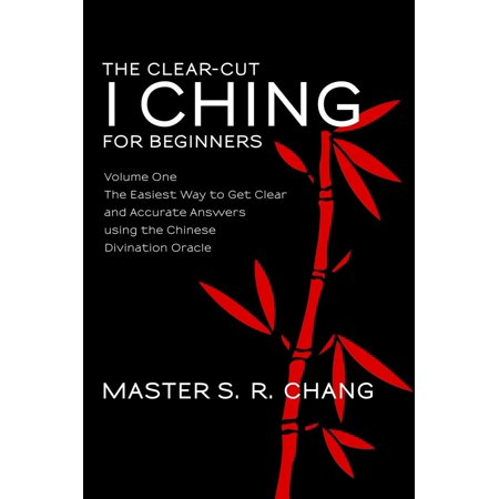 The Clear-Cut I Ching or Wen Wang Gua for Beginners: Volume One - The Easiest Way to Get Clear and Accurate Answers using the Chinese Divination Oracle -