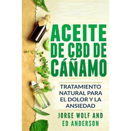 Aceite de CBD de Cáñamo : Tratamiento Natural Para El Dolor Y La Ansiedad: CBD Hemp Oil: Natural Treatment for Pain and Anxiety (Libro En Espanol / Spanish Book Version - Spanish (Preguntas De La Ciudadania En Espanol 2017)