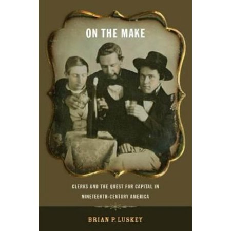On The Make  Clerks And The Quest For Capital In Nineteenth Century America