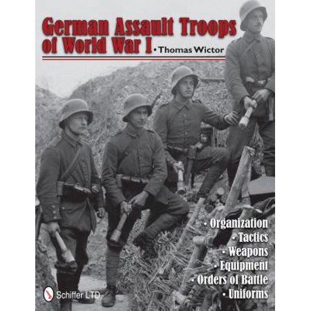 German Assault Troops of World War I : Organization Tactics Weapons Equipment Orders of Battle Uniforms