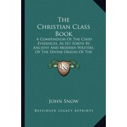 The Christian Class Book : A Compendium of the Chief Evidences, as Set Forth by Ancient and Modern Writers, of the Divine Origin of the Christian Religion (1845)
