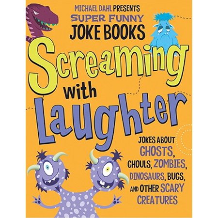 Screaming with Laughter : Jokes about Ghosts, Ghouls, Zombies, Dinosaurs, Bugs, and Other Scary Creatures