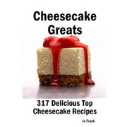Cheesecake Greats: 317 Delicious Cheesecake Recipes: from Amaretto & Ghirardelli Chocolate Chip Cheesecake to Yogurt Cheesecake - 317 Top Cheesecake Recipes - eBook