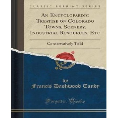 An Encyclopaedic Treatise On Colorado Towns  Scenery  Industrial Resources  Etc  Conservatively Told  Classic Reprint