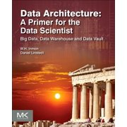 Data Architecture: A Primer for the Data Scientist : Big Data, Data Warehouse and Data Vault