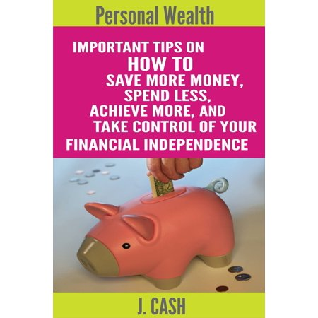 Personal wealth: Important Tips On How to Save More Money, Spend Less, Achieve More, And take Control Of Your Financial Independence - (Best Personal Saves)