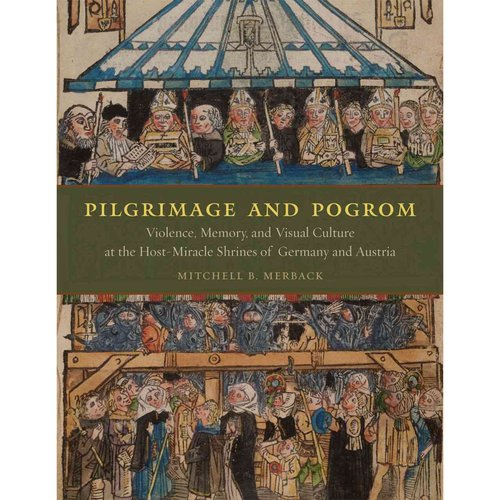 Pilgrimage & Pogrom: Violence, Memory, and Visual Culture at the Host-Miracle Shrines of Germany and Austria