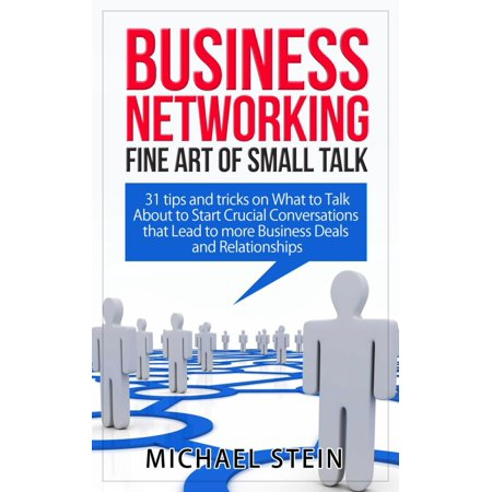Business Networking: Fine art of Small Talk 31 Tips and Tricks on What to Talk About to Start Crucial Conversations that Lead to more Business Deals and Relationships -