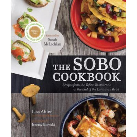 The Sobo Cookbook  Recipes From The Tofino Restaurant At The End Of The Canadian Road