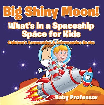 Big Shiny Moon! What's in a Spaceship - Space for Kids - Children's Aeronautics & Astronautics Books - eBook