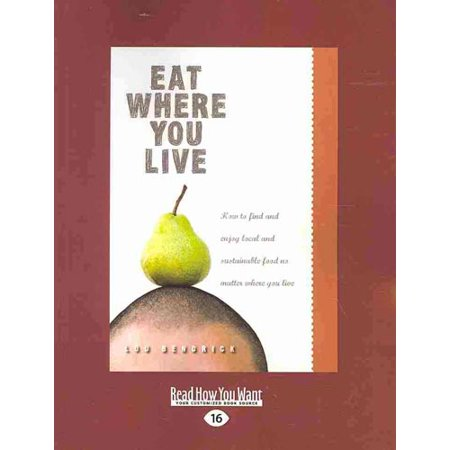 Eat Where You Live  How To Find And Enjoy Local And Sustainable Food No Matter Where You Live  Easyread Large Edition