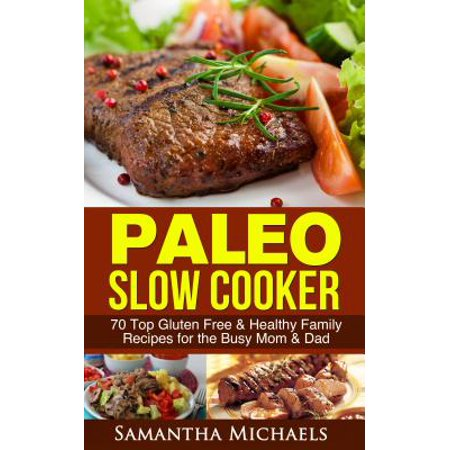 Paleo Slow Cooker: 70 Top Gluten Free & Healthy Family Recipes for the Busy Mom & Dad - (Best Paleo Cookbook For Families)