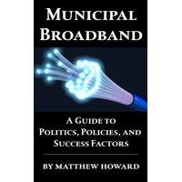 Municipal Broadband: A Guide to Politics, Policies, and Success Factors - eBook