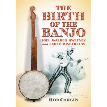 The Birth of the Banjo : Joel Walker Sweeney and Early Minstrelsy