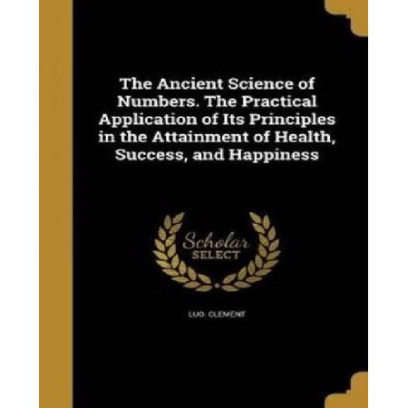 The Ancient Science Of Numbers  The Practical Application Of Its Principles In The Attainment Of Health  Success  And Happiness