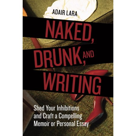 Naked, Drunk, and Writing : Shed Your Inhibitions and Craft a Compelling Memoir or Personal (On Writing A Memoir Of The Craft Audiobook)