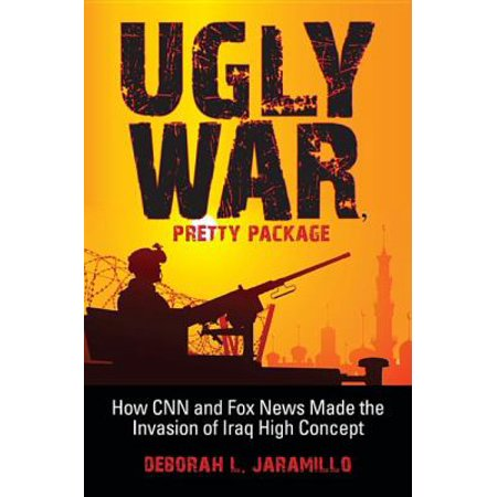Ugly War  Pretty Package  How Cnn And Fox News Made The Invasion Of Iraq High Concept