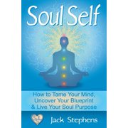 Soul Self : How to Tame Your Mind, Uncover Your Blueprint, and Live Your Soul Purpose