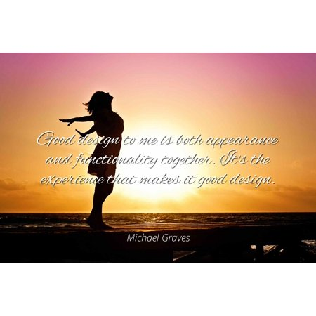 Michael Graves - Good design to me is both appearance and functionality together. It's the experience that makes it good design - Famous Quotes Laminated POSTER PRINT -