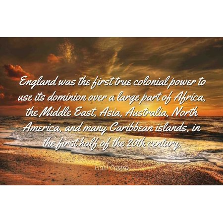 Fidel Castro - Famous Quotes Laminated POSTER PRINT 24x20 - England was the first true colonial power to use its dominion over a large part of Africa, the Middle East, Asia, Australia, North America, ()