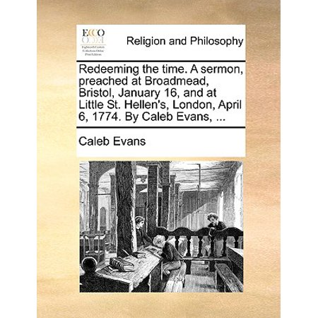 Redeeming the Time  a Sermon, Preached at Broadmead, Bristol, January 16,  and at Little St  Hellen's, London, April 6, 1774  by Caleb Evans,