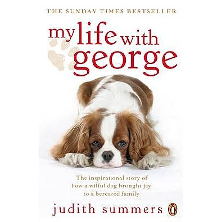 My Life with George : The Inspirational Story of How a Wilful Dog Brought Joy to a Bereaved