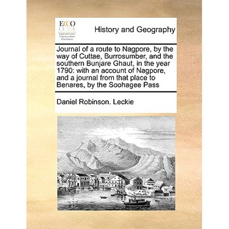 Journal of a Route to Nagpore, by the Way of Cuttae, Burrosumber, and the Southern Bunjare Ghaut, in the Year 1790 : With an Account of Nagpore, and a Journal from That Place to Benares, by the Soohagee