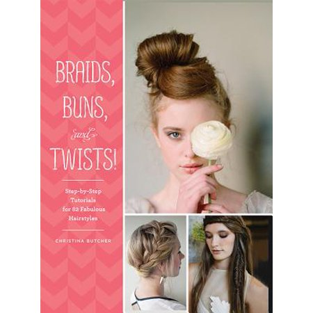 Braids, Buns, and Twists! : Step-by-Step Tutorials for 82 Fabulous