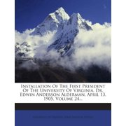 Installation of the First President of the University of Virginia, Dr. Edwin Anderson Alderman, April 13, 1905, Volume 24...