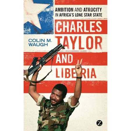 Charles Taylor And Liberia  Ambition And Atrocity In Africas Lone Star State